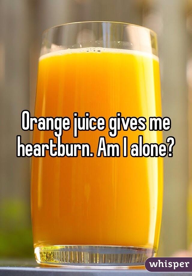 Orange juice gives me heartburn. Am I alone?
