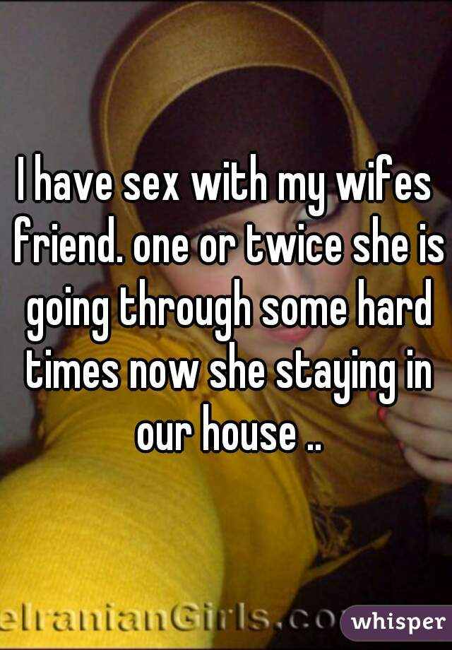 I have sex with my wifes friend. one or twice she is going through some hard times now she staying in our house ..