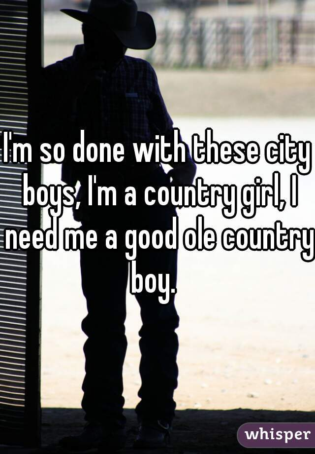 I'm so done with these city boys, I'm a country girl, I need me a good ole country boy.