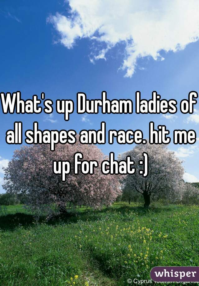 What's up Durham ladies of all shapes and race. hit me up for chat :)