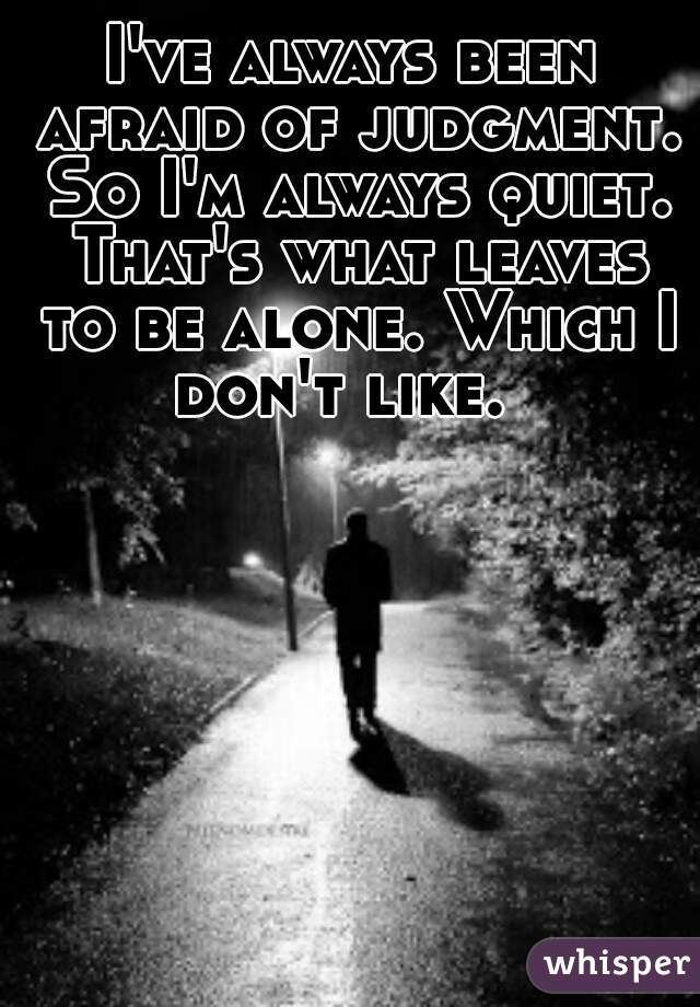 I've always been afraid of judgment. So I'm always quiet. That's what leaves to be alone. Which I don't like.