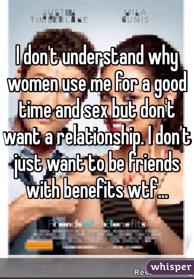 I don't understand why women use me for a good time and sex but don't want a relationship. I don't just want to be friends with benefits wtf...