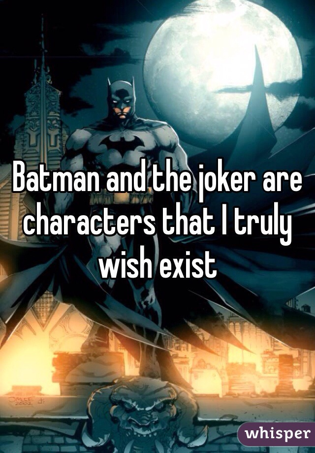 Batman and the joker are characters that I truly wish exist