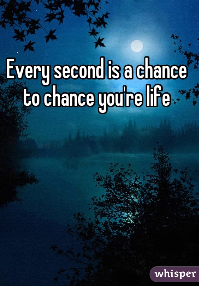 Every second is a chance to chance you're life