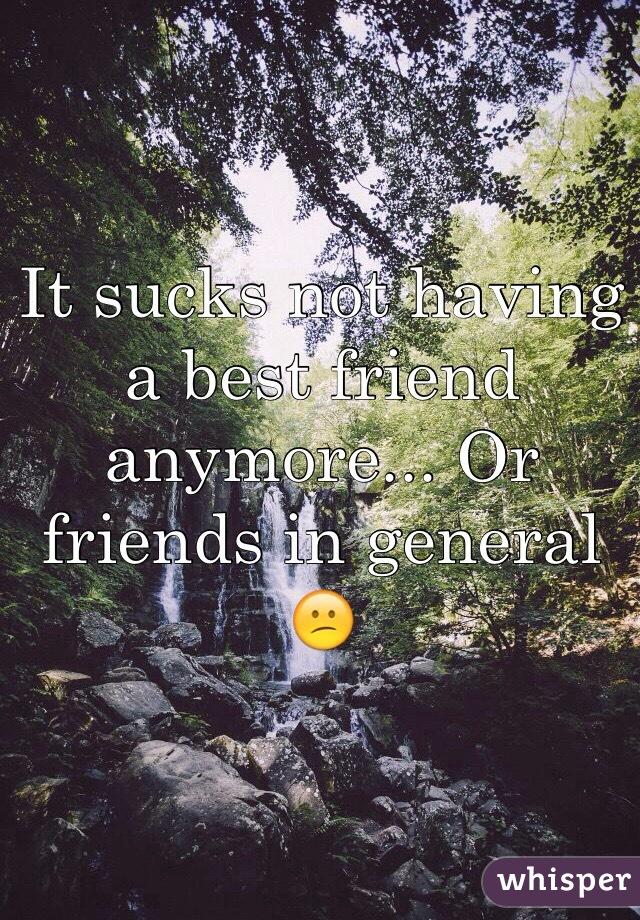 It sucks not having a best friend anymore... Or friends in general 😕