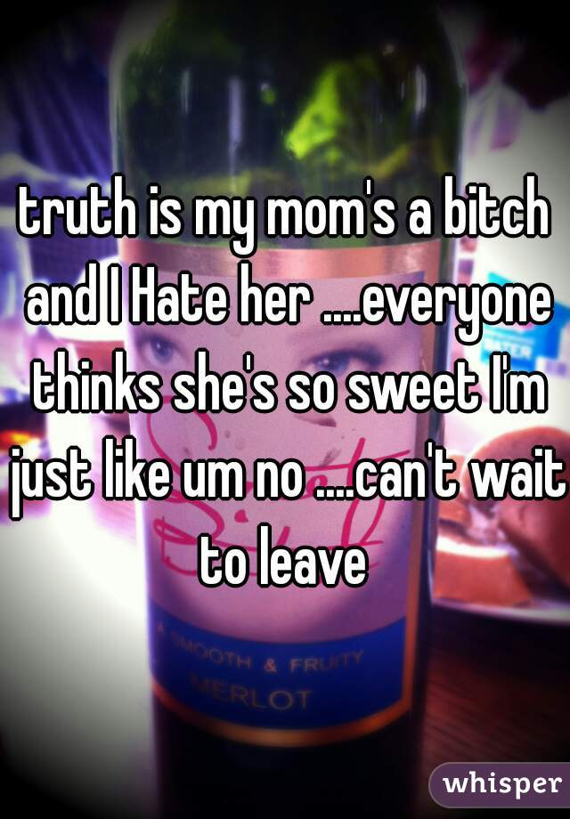 truth is my mom's a bitch and I Hate her ....everyone thinks she's so sweet I'm just like um no ....can't wait to leave