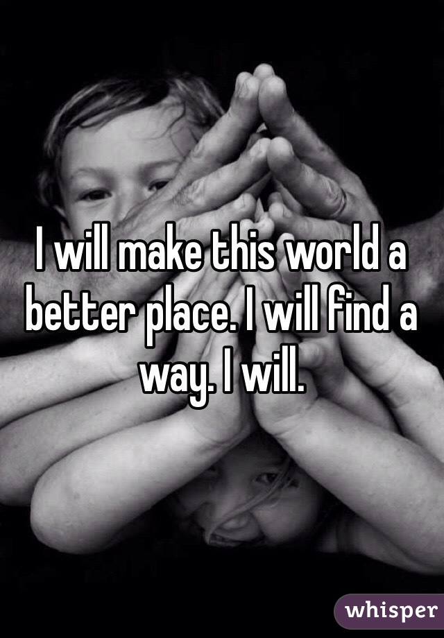 I will make this world a better place. I will find a way. I will.