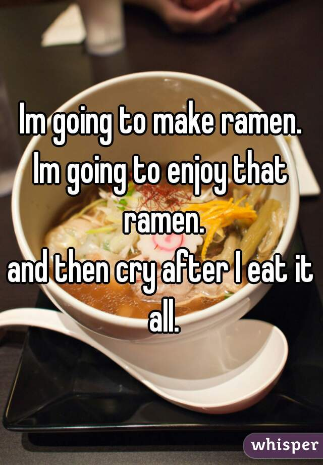 Im going to make ramen. Im going to enjoy that ramen. and then cry after I eat it all.