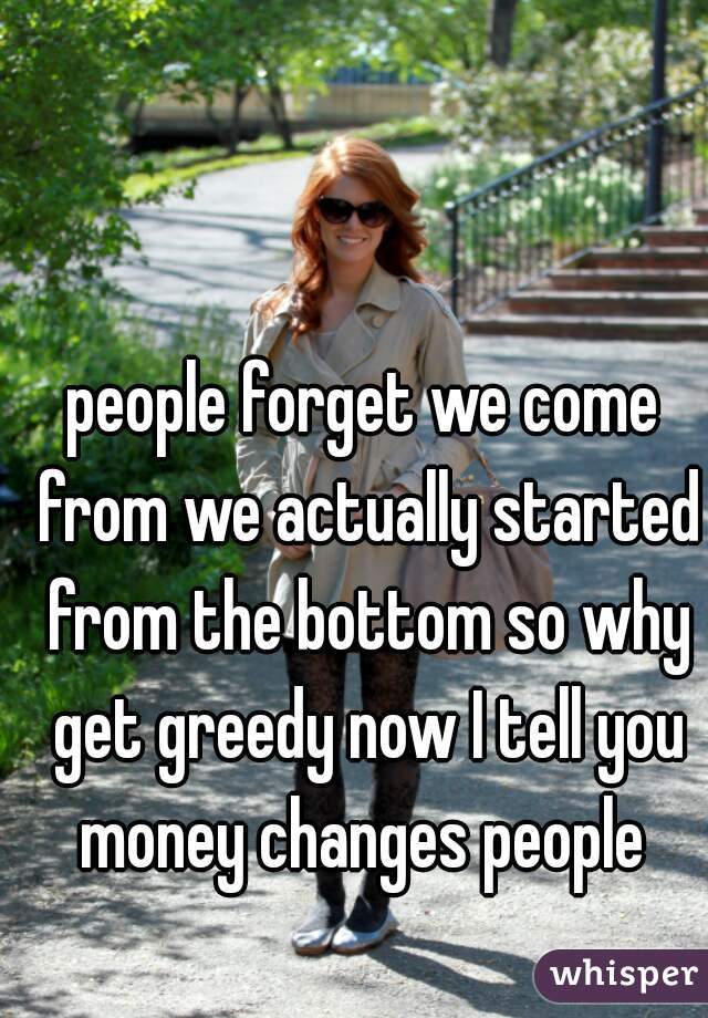 people forget we come from we actually started from the bottom so why get greedy now I tell you money changes people