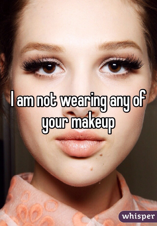 I am not wearing any of your makeup