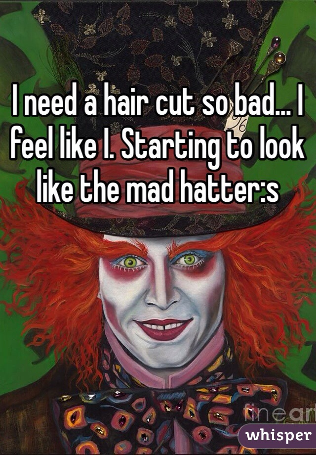 I need a hair cut so bad... I feel like I. Starting to look like the mad hatter:s