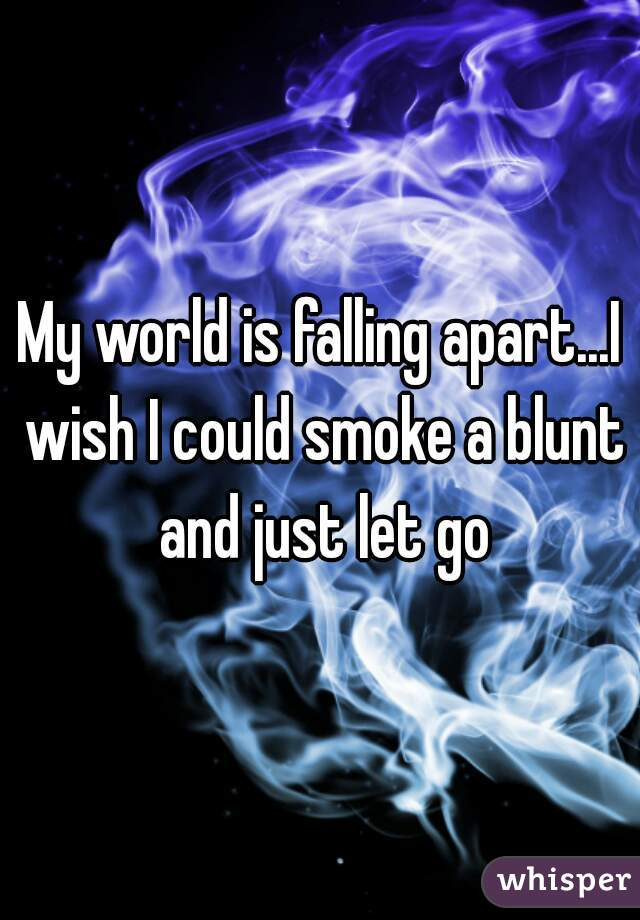 My world is falling apart...I wish I could smoke a blunt and just let go