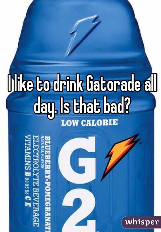 I like to drink Gatorade all day. Is that bad?
