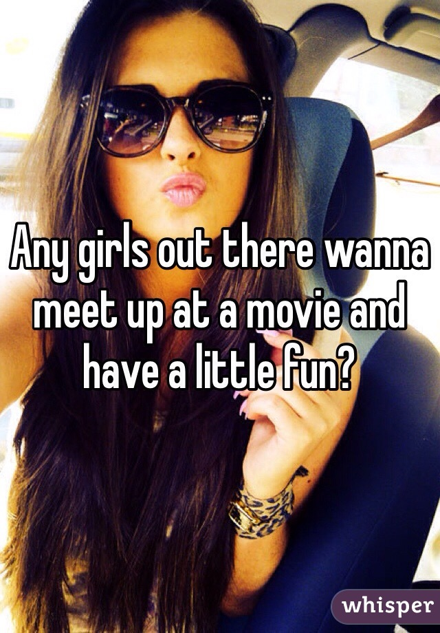 Any girls out there wanna meet up at a movie and have a little fun?