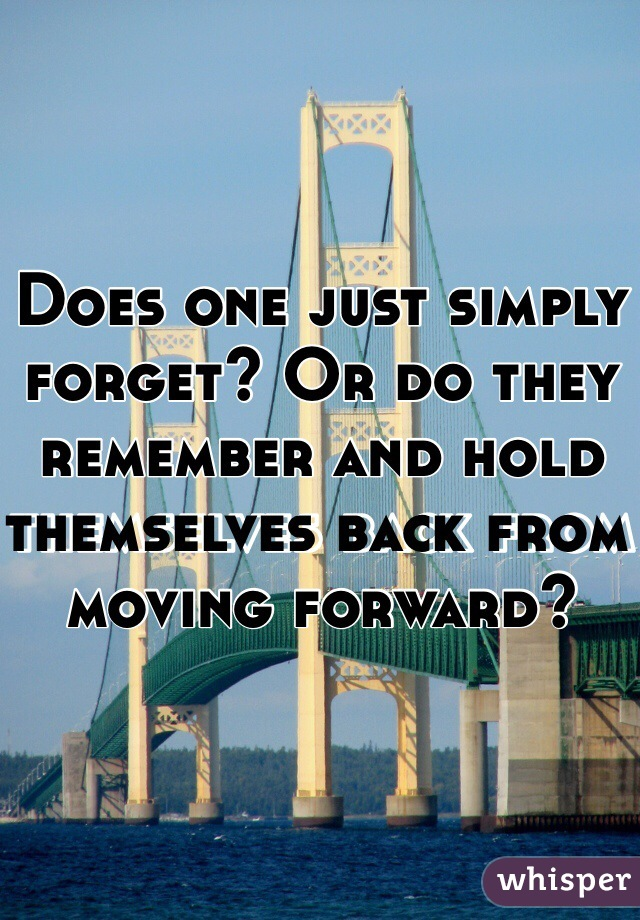 Does one just simply forget? Or do they remember and hold themselves back from moving forward?