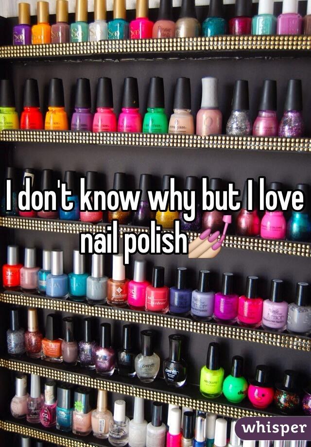 I don't know why but I love nail polish💅