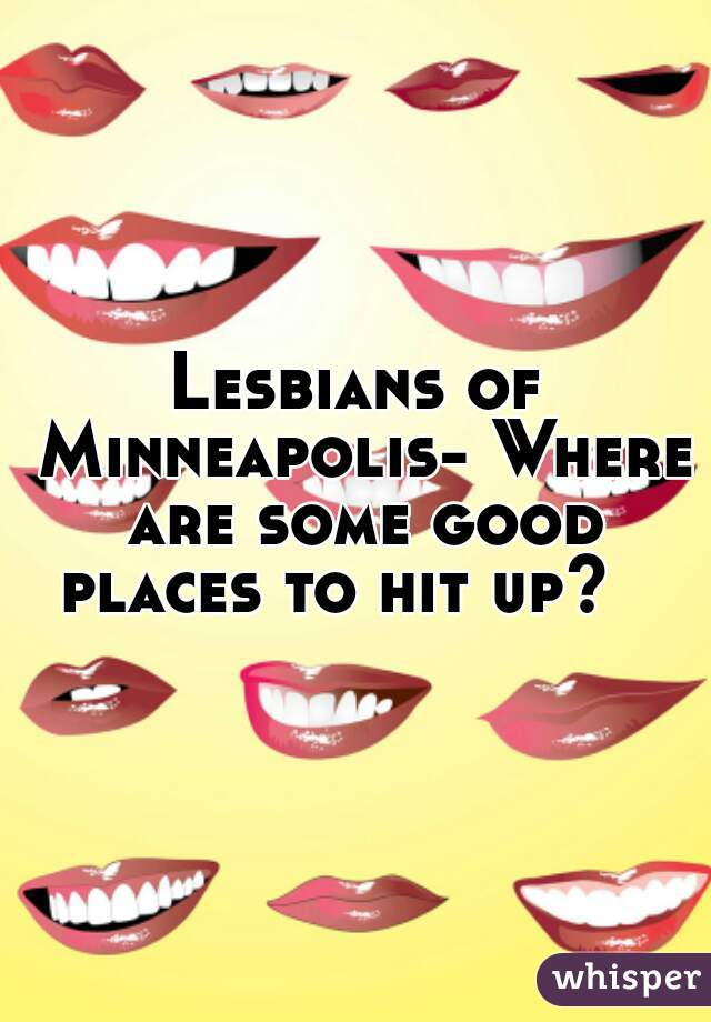 Lesbians of Minneapolis- Where are some good places to hit up?