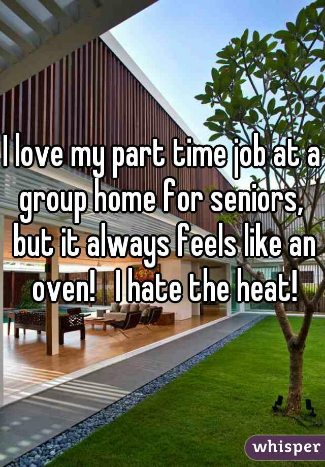 I love my part time job at a group home for seniors,  but it always feels like an oven!   I hate the heat!
