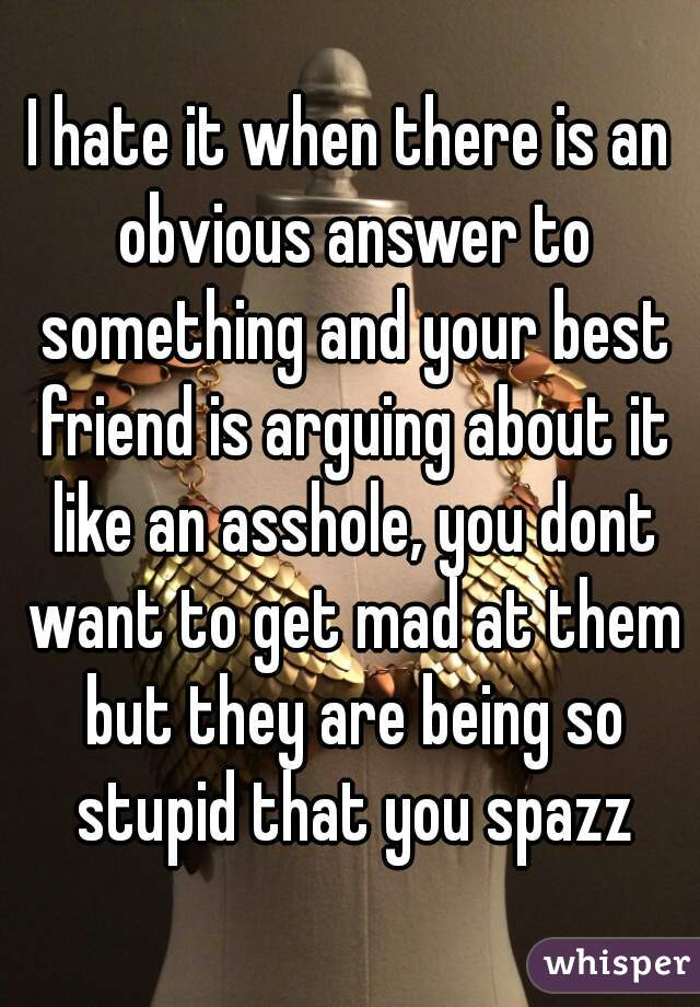 I hate it when there is an obvious answer to something and your best friend is arguing about it like an asshole, you dont want to get mad at them but they are being so stupid that you spazz