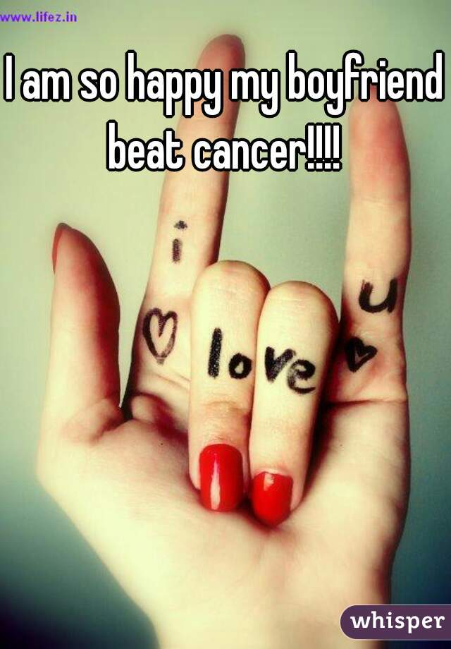 I am so happy my boyfriend beat cancer!!!!