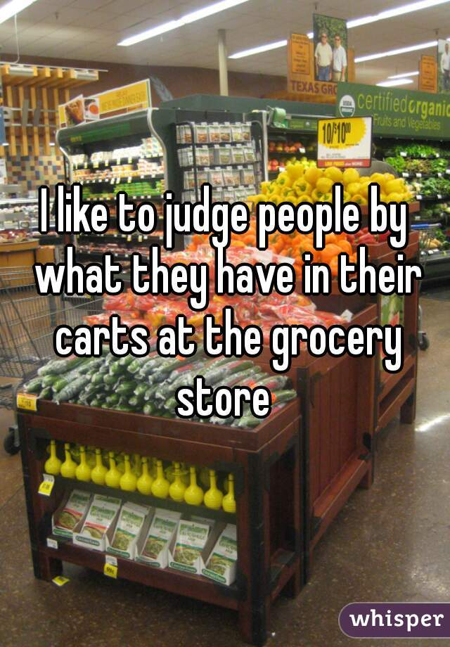 I like to judge people by what they have in their carts at the grocery store