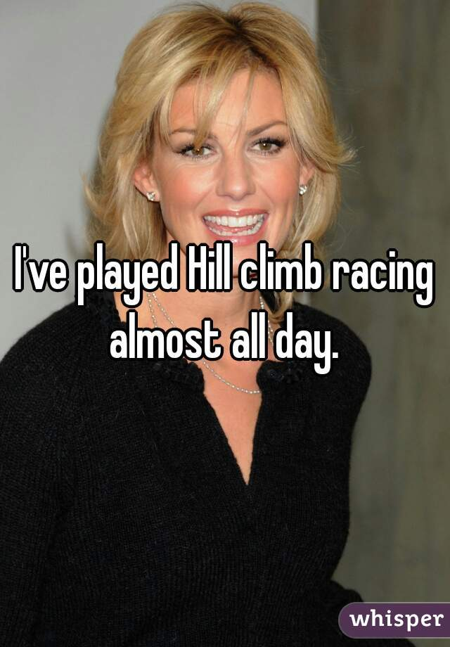 I've played Hill climb racing almost all day.