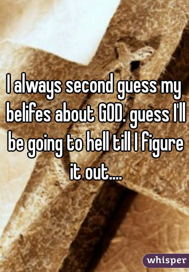 I always second guess my belifes about GOD. guess I'll be going to hell till I figure it out....