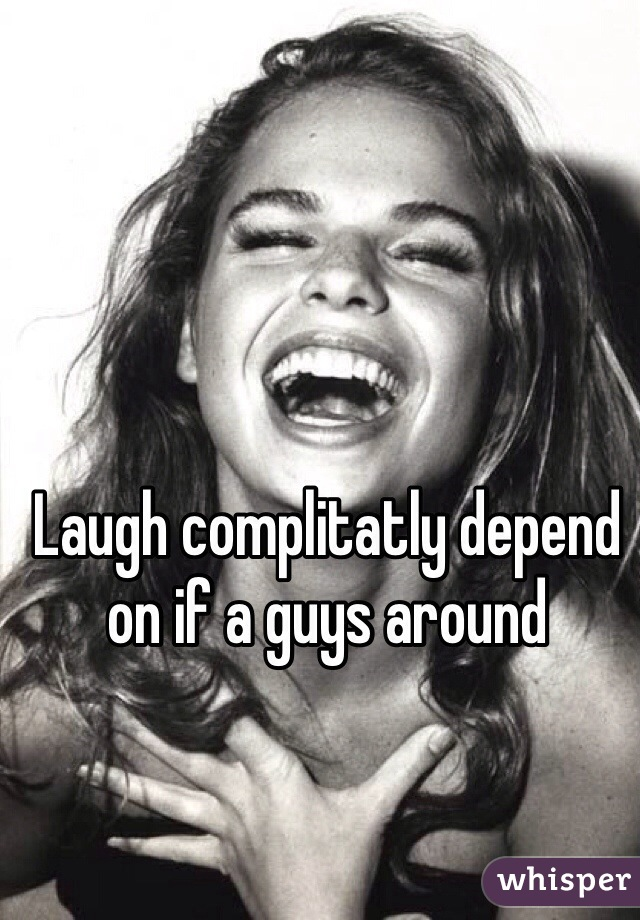 Laugh complitatly depend on if a guys around