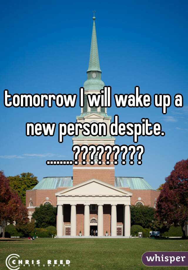 tomorrow I will wake up a new person despite. ........?????????