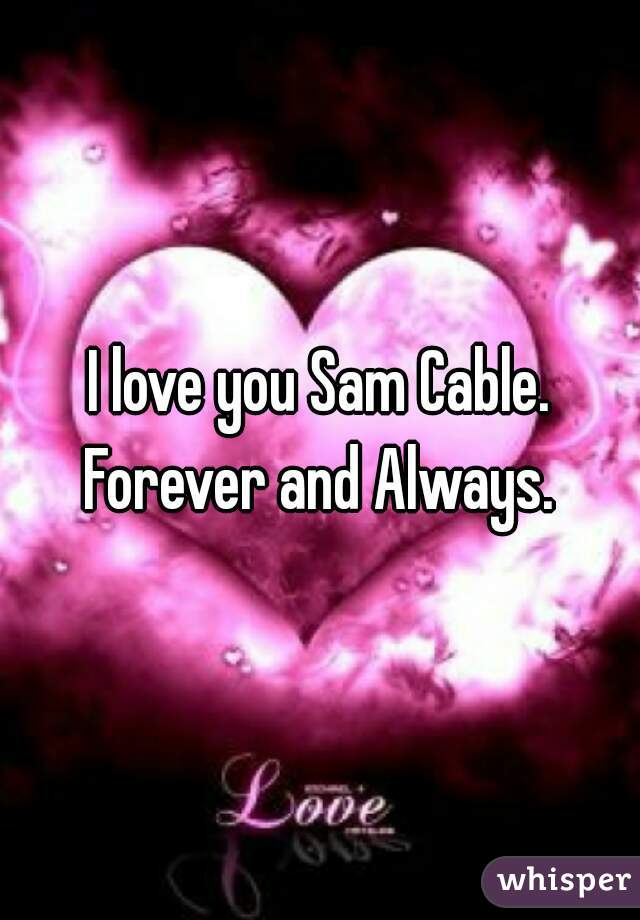 I love you Sam Cable. Forever and Always.