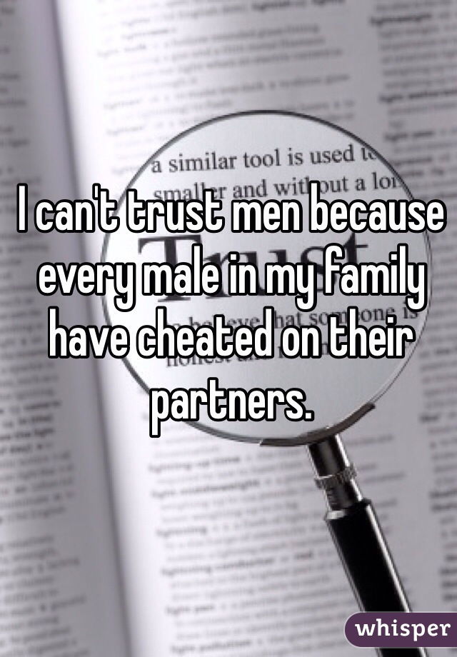 I can't trust men because every male in my family have cheated on their partners.