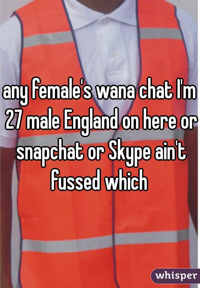 any female's wana chat I'm 27 male England on here or snapchat or Skype ain't fussed which