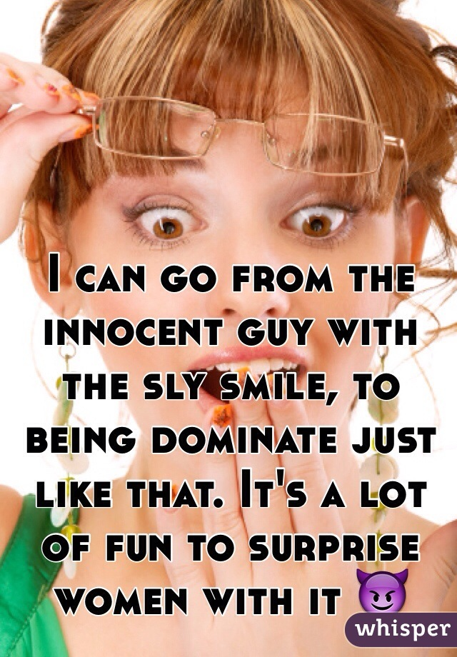 I can go from the innocent guy with the sly smile, to being dominate just like that. It's a lot of fun to surprise women with it 😈