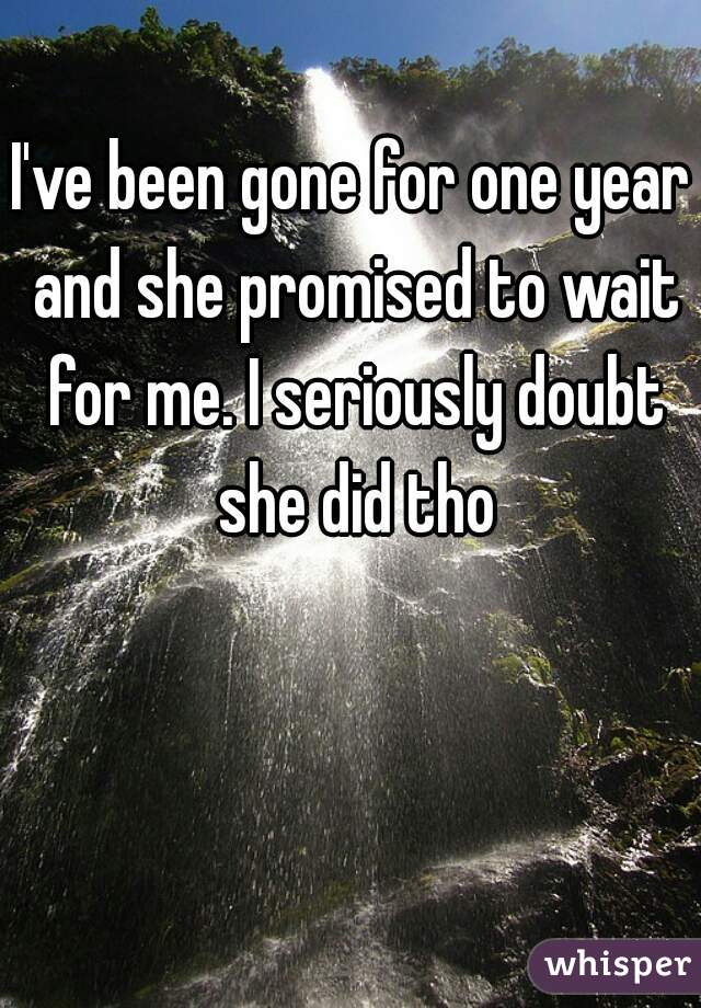 I've been gone for one year and she promised to wait for me. I seriously doubt she did tho