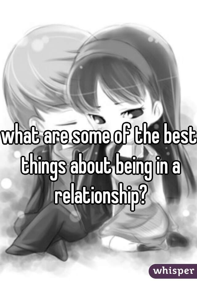 what are some of the best things about being in a relationship?