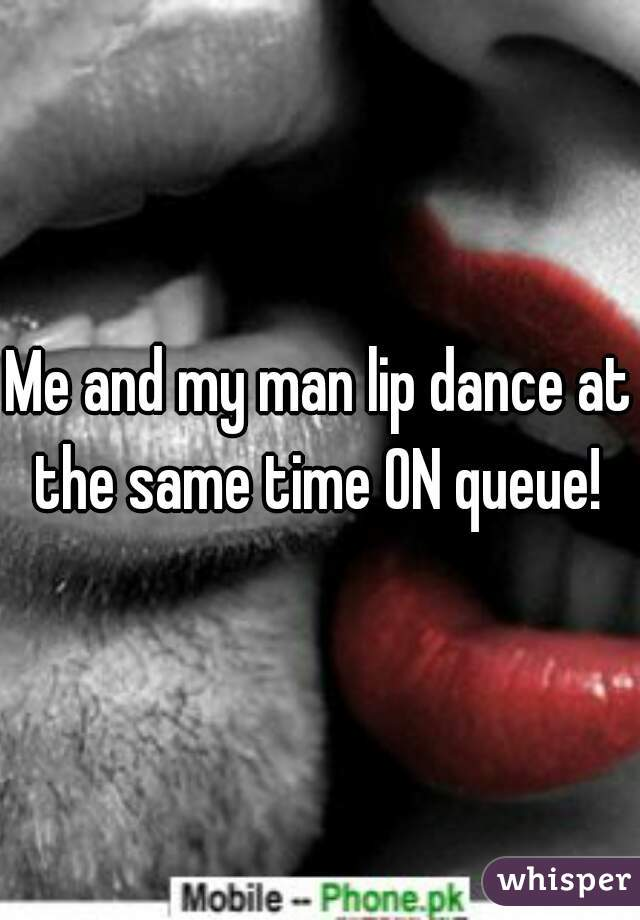 Me and my man lip dance at the same time ON queue!