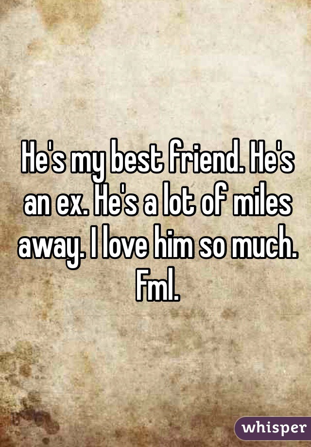 He's my best friend. He's an ex. He's a lot of miles away. I love him so much. Fml.
