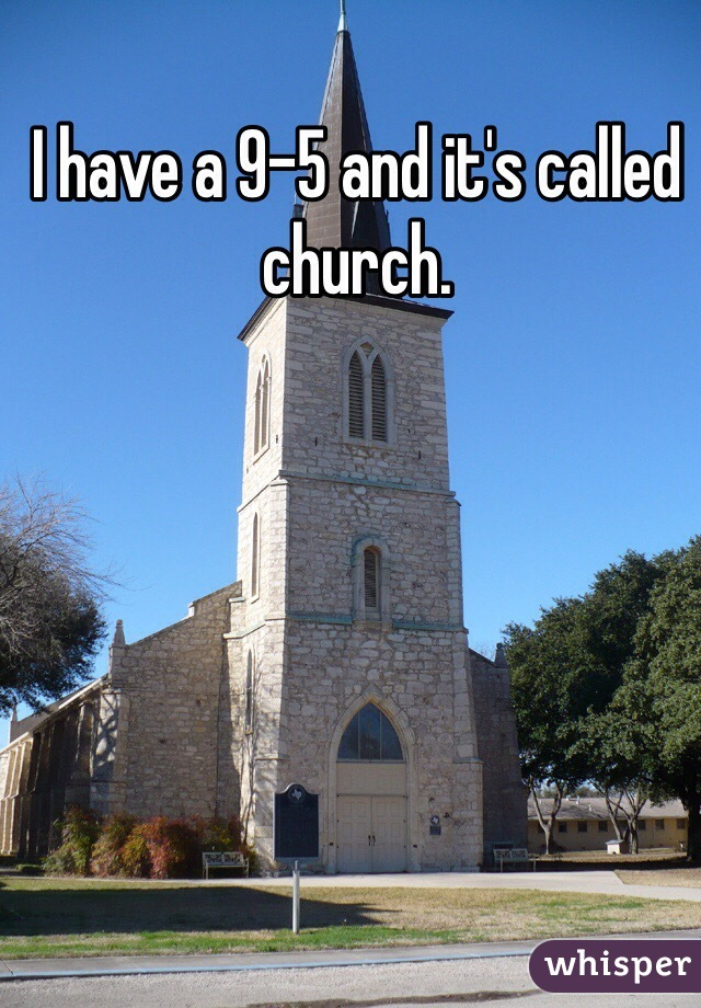 I have a 9-5 and it's called church.