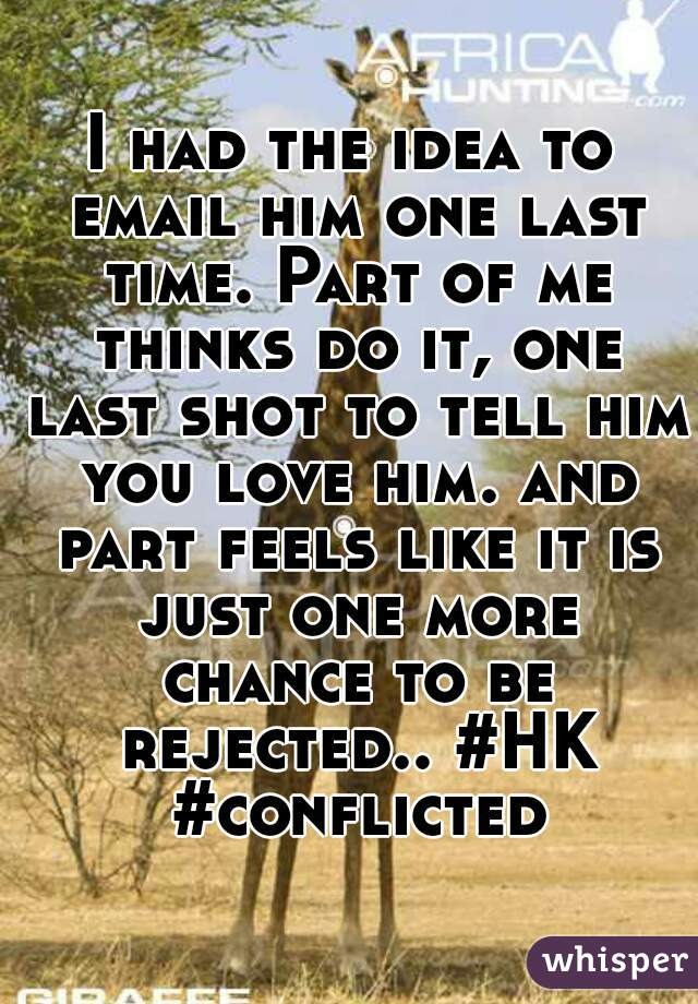 I had the idea to email him one last time. Part of me thinks do it, one last shot to tell him you love him. and part feels like it is just one more chance to be rejected.. #HK #conflicted