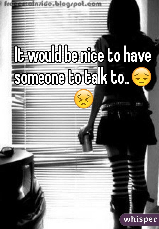It would be nice to have someone to talk to..😔😣