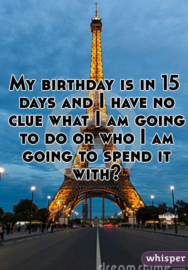 My birthday is in 15 days and I have no clue what I am going to do or who I am going to spend it with?