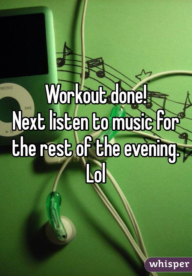 Workout done!  Next listen to music for the rest of the evening. Lol