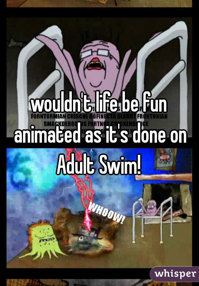wouldn't life be fun animated as it's done on Adult Swim!