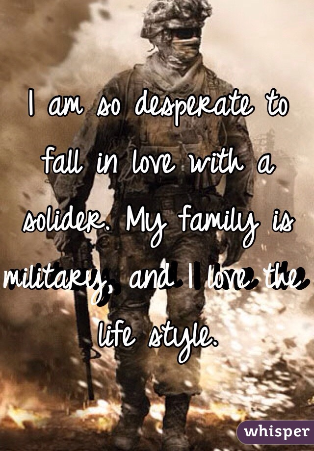I am so desperate to fall in love with a solider. My family is military, and I love the life style.
