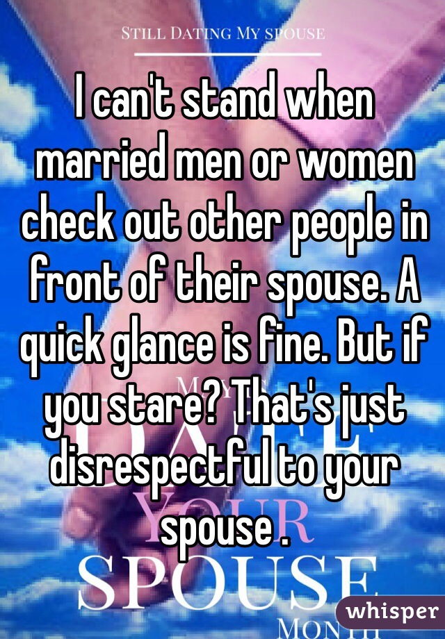 I can't stand when married men or women check out other people in front of their spouse. A quick glance is fine. But if  you stare? That's just disrespectful to your spouse .