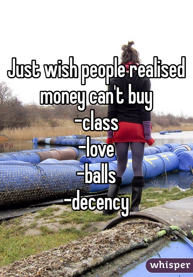 Just wish people realised money can't buy  -class -love -balls -decency