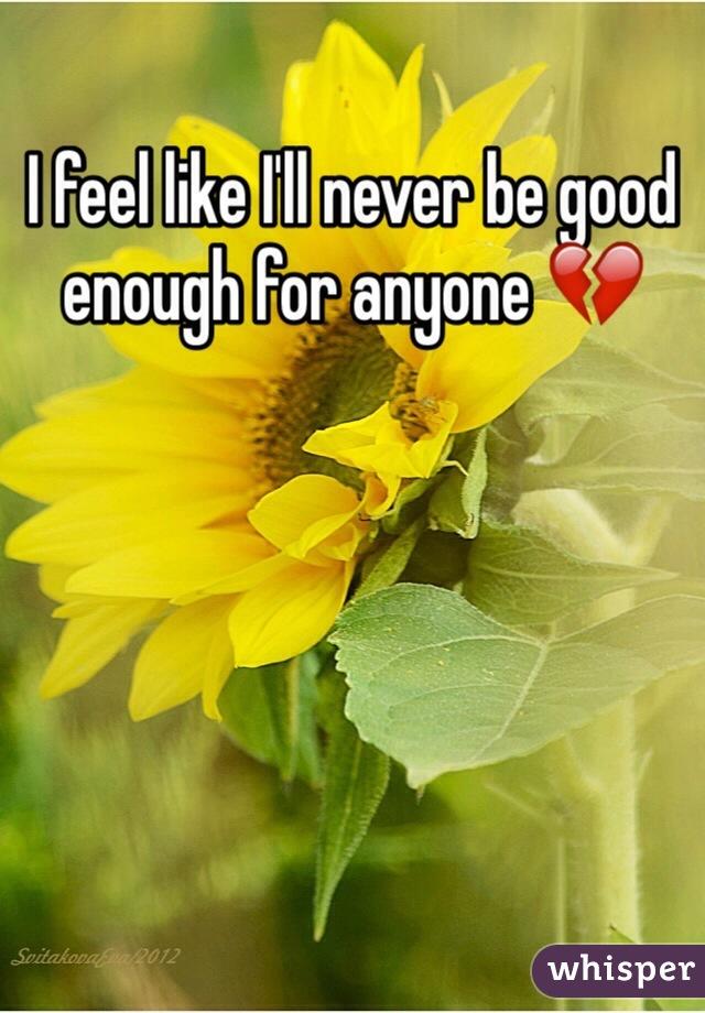 I feel like I'll never be good enough for anyone 💔