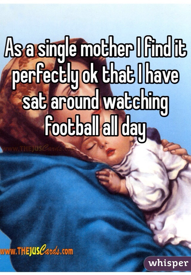 As a single mother I find it perfectly ok that I have sat around watching football all day
