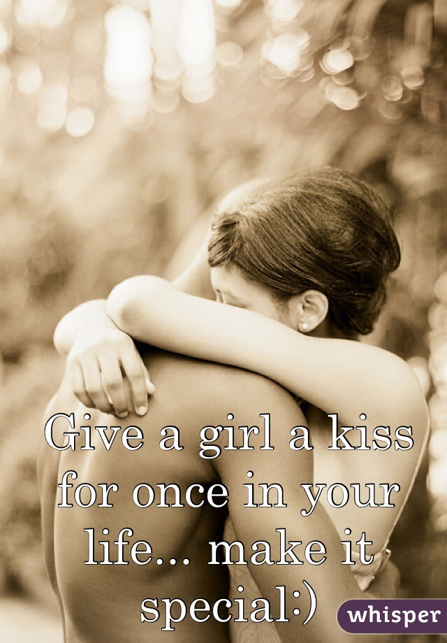 Give a girl a kiss for once in your life... make it special:)
