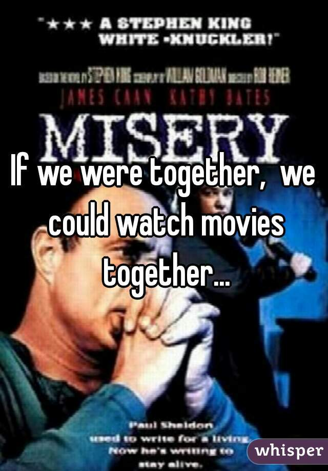 If we were together,  we could watch movies together...